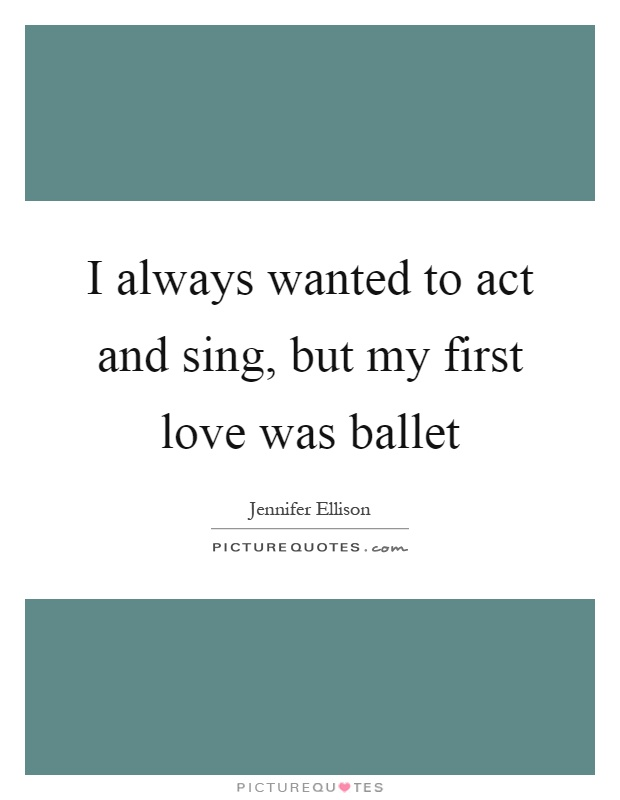 I always wanted to act and sing, but my first love was ballet Picture Quote #1