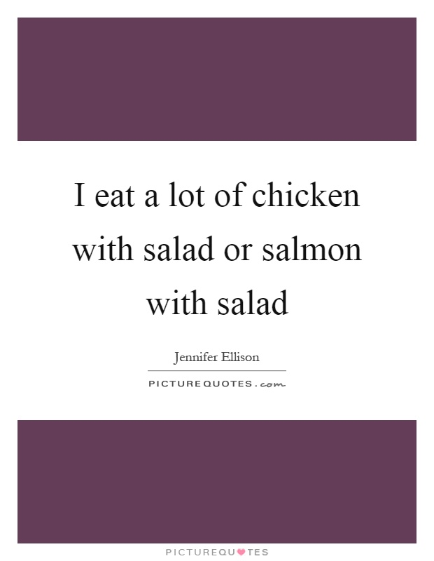 I eat a lot of chicken with salad or salmon with salad Picture Quote #1