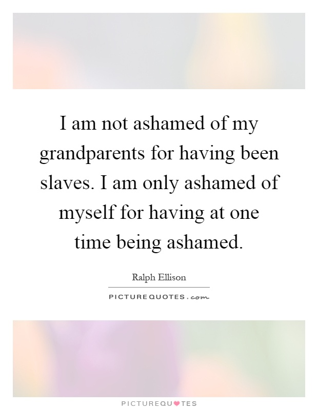 I am not ashamed of my grandparents for having been slaves. I am only ashamed of myself for having at one time being ashamed Picture Quote #1