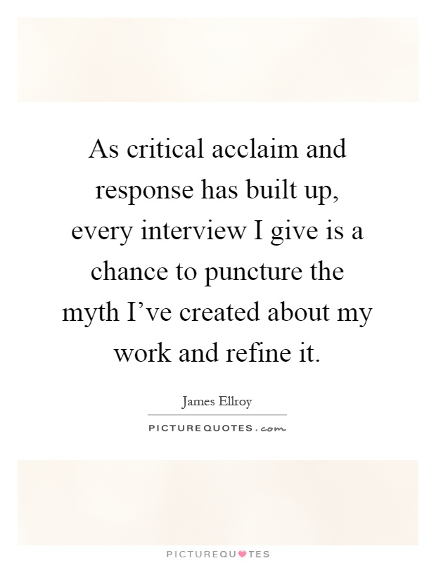 As critical acclaim and response has built up, every interview I give is a chance to puncture the myth I've created about my work and refine it Picture Quote #1