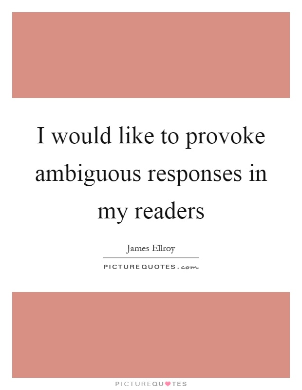 I would like to provoke ambiguous responses in my readers Picture Quote #1