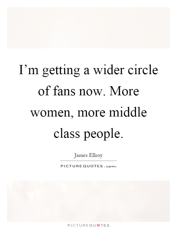 I\'m getting a wider circle of fans now. More women, more ...