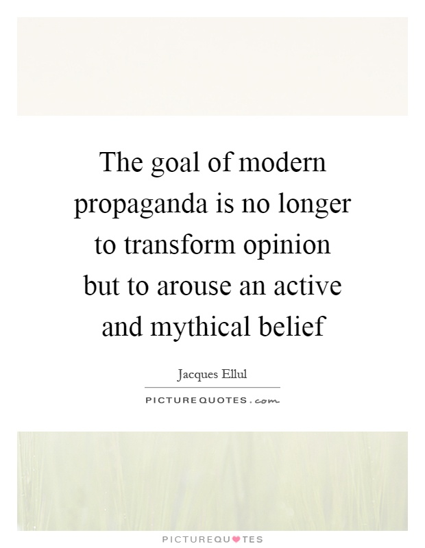 The goal of modern propaganda is no longer to transform opinion but to arouse an active and mythical belief Picture Quote #1