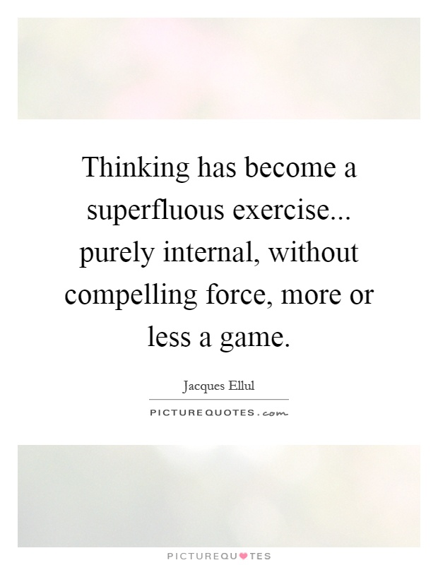 Thinking has become a superfluous exercise... purely internal, without compelling force, more or less a game Picture Quote #1