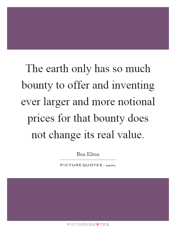 The earth only has so much bounty to offer and inventing ever larger and more notional prices for that bounty does not change its real value Picture Quote #1