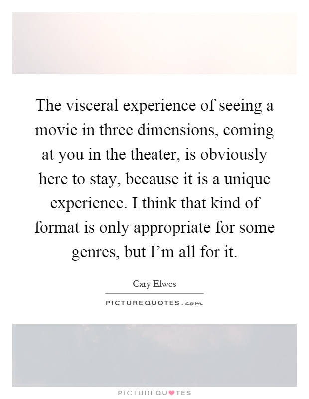 The visceral experience of seeing a movie in three dimensions, coming at you in the theater, is obviously here to stay, because it is a unique experience. I think that kind of format is only appropriate for some genres, but I'm all for it Picture Quote #1