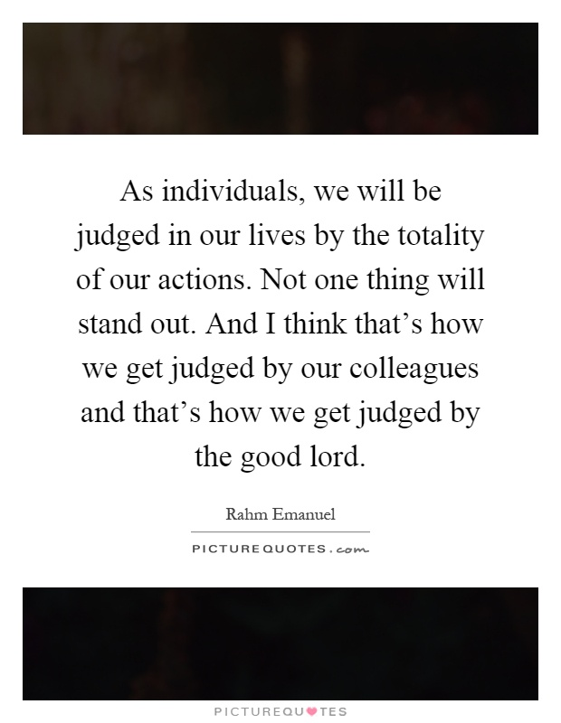 As individuals, we will be judged in our lives by the totality of our actions. Not one thing will stand out. And I think that's how we get judged by our colleagues and that's how we get judged by the good lord Picture Quote #1