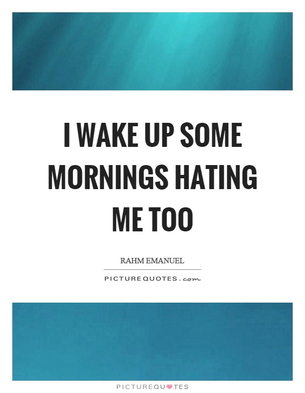 I wake up some mornings hating me too Picture Quote #1