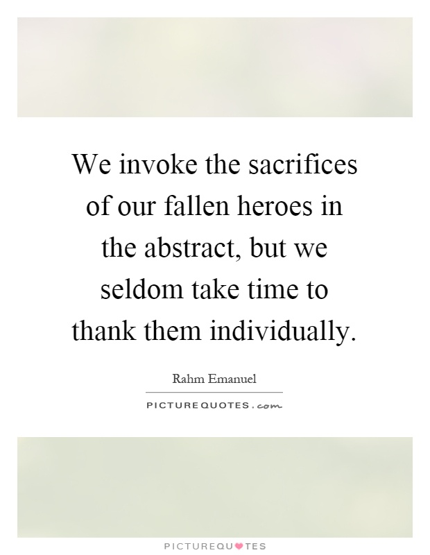 We invoke the sacrifices of our fallen heroes in the abstract, but we seldom take time to thank them individually Picture Quote #1