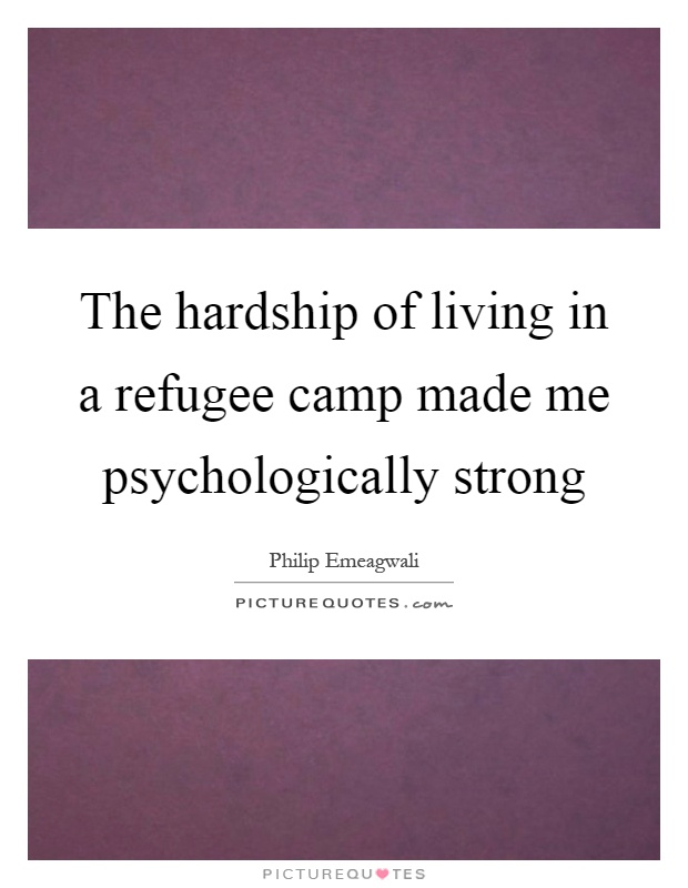 The hardship of living in a refugee camp made me psychologically strong Picture Quote #1