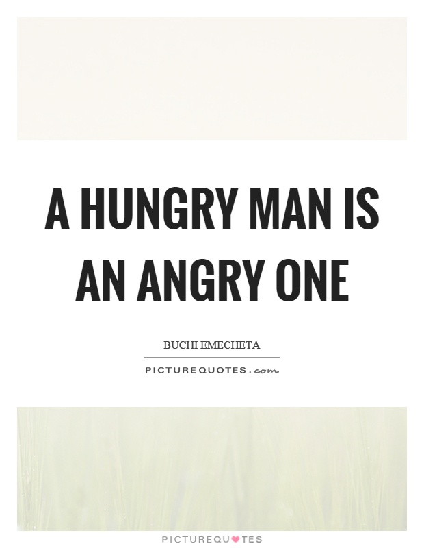 A hungry man is an angry one Picture Quote #1