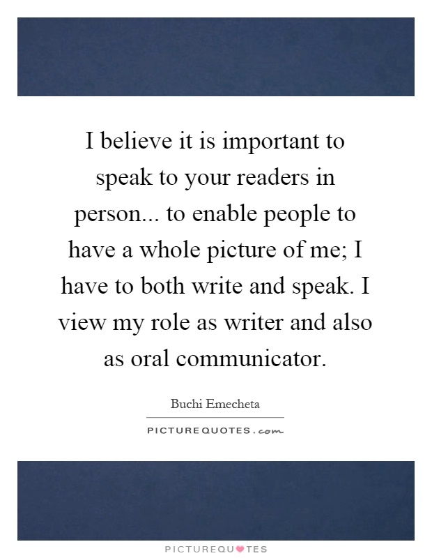 I believe it is important to speak to your readers in person... to enable people to have a whole picture of me; I have to both write and speak. I view my role as writer and also as oral communicator Picture Quote #1