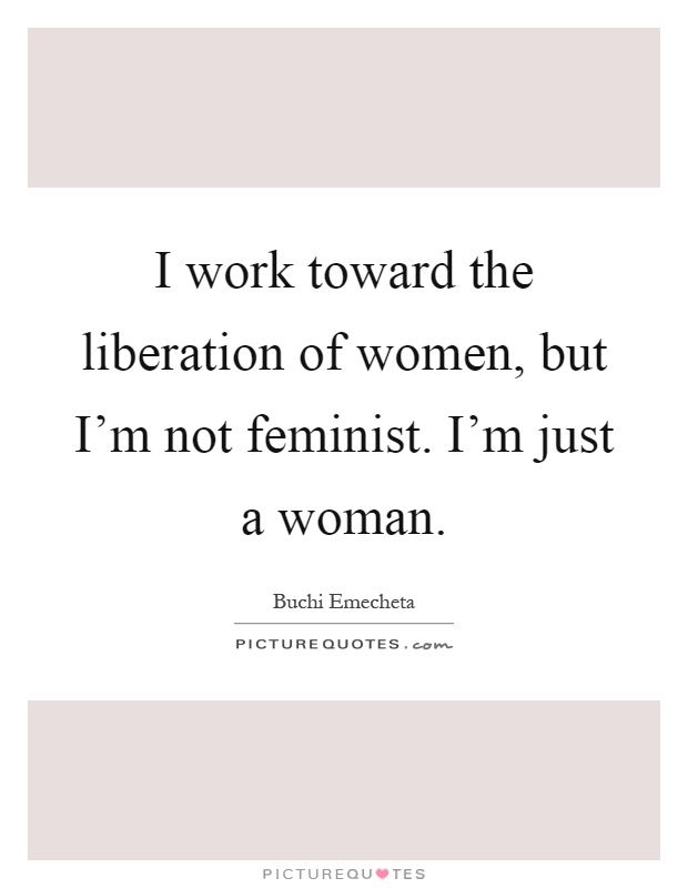 I work toward the liberation of women, but I'm not feminist. I'm just a woman Picture Quote #1
