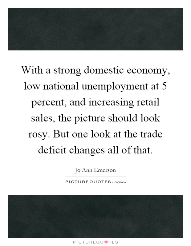 With a strong domestic economy, low national unemployment at 5 percent, and increasing retail sales, the picture should look rosy. But one look at the trade deficit changes all of that Picture Quote #1