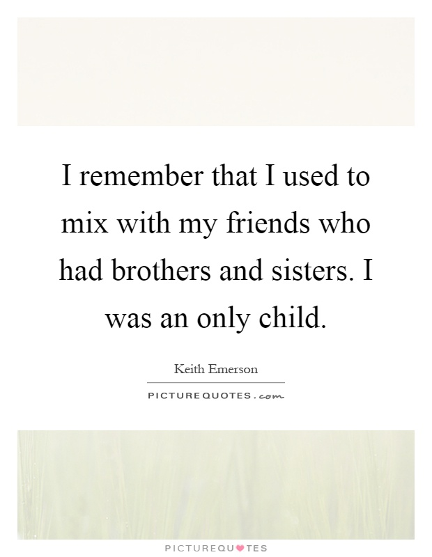 I remember that I used to mix with my friends who had brothers and sisters. I was an only child Picture Quote #1