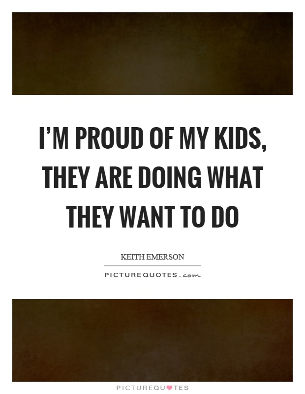 I'm proud of my kids, they are doing what they want to do Picture Quote #1