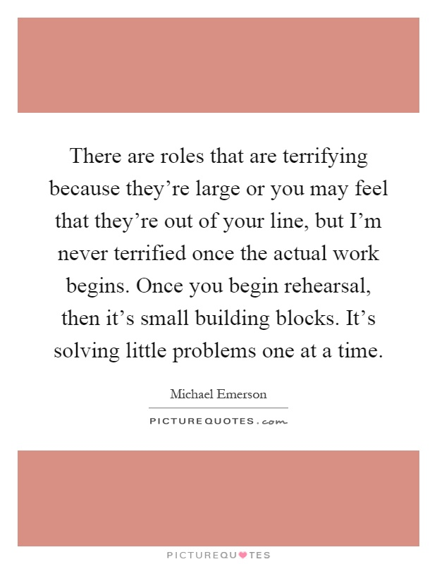 There are roles that are terrifying because they're large or you may feel that they're out of your line, but I'm never terrified once the actual work begins. Once you begin rehearsal, then it's small building blocks. It's solving little problems one at a time Picture Quote #1