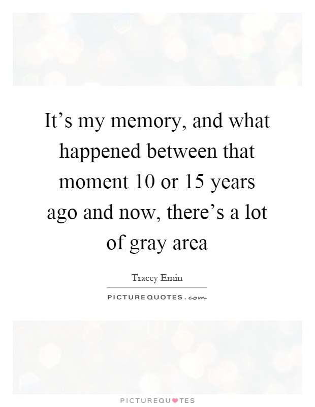 It's my memory, and what happened between that moment 10 or 15 years ago and now, there's a lot of gray area Picture Quote #1