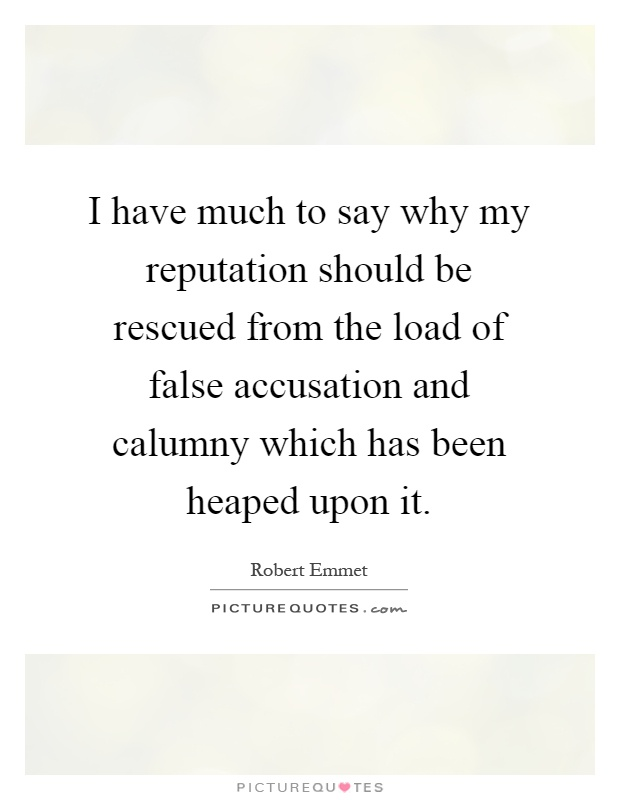 I have much to say why my reputation should be rescued from the load of false accusation and calumny which has been heaped upon it Picture Quote #1