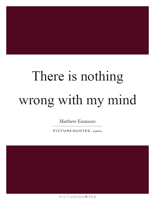 There is nothing wrong with my mind Picture Quote #1