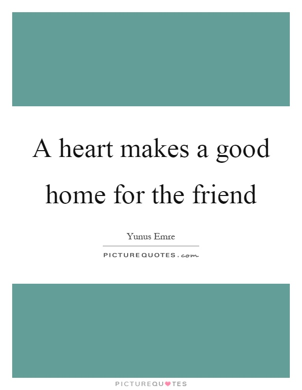 A heart makes a good home for the friend Picture Quote #1