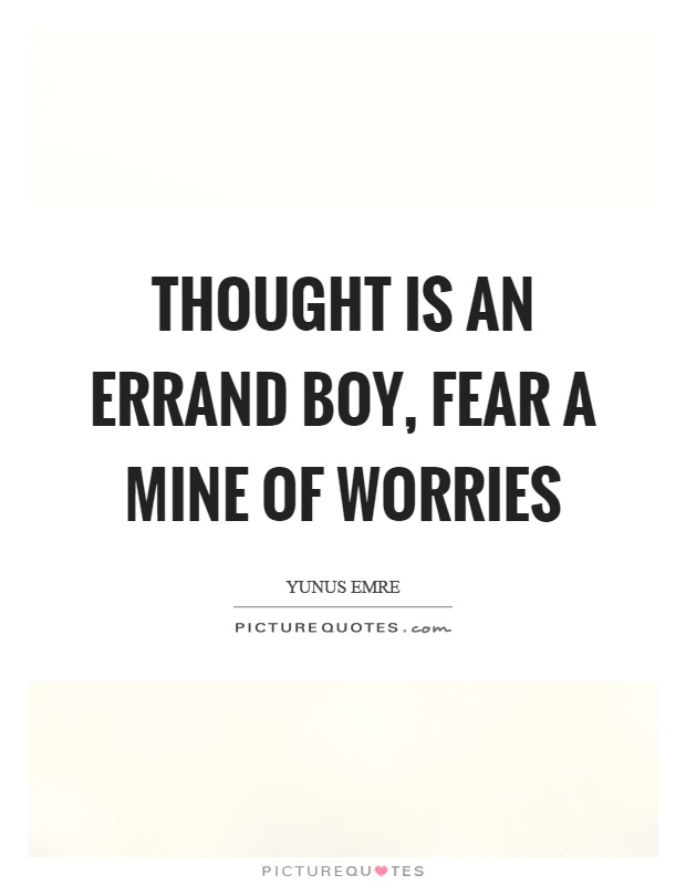 Thought is an errand boy, fear a mine of worries Picture Quote #1