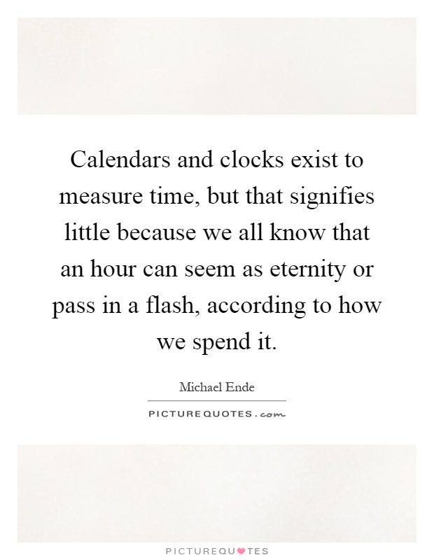 Calendars and clocks exist to measure time, but that signifies little because we all know that an hour can seem as eternity or pass in a flash, according to how we spend it Picture Quote #1