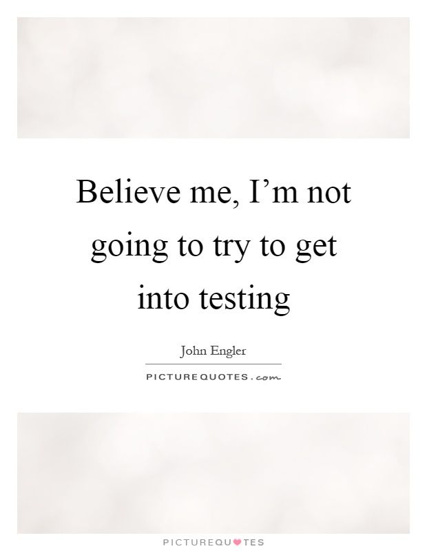 Believe me, I'm not going to try to get into testing Picture Quote #1