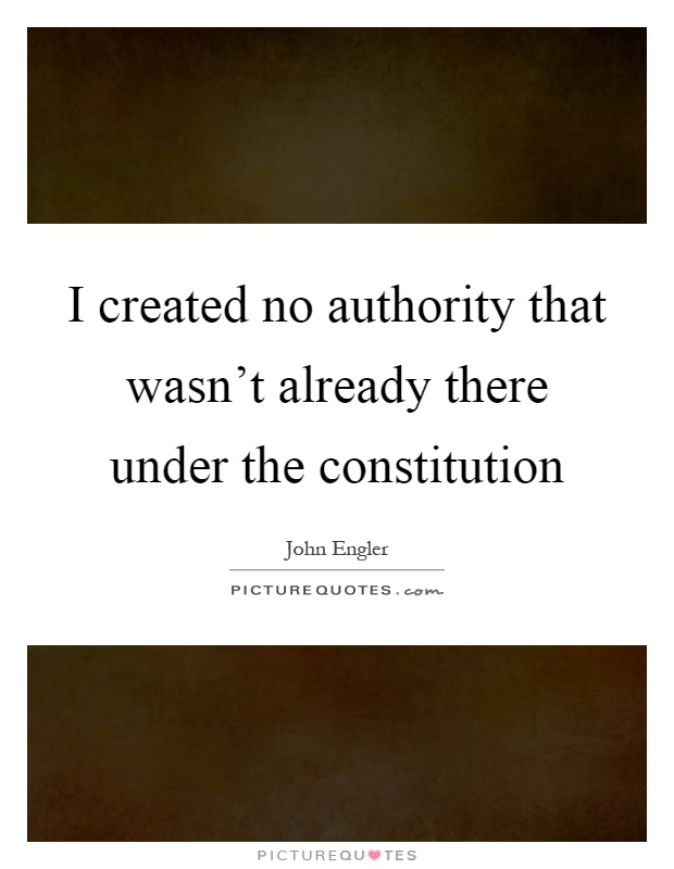 I created no authority that wasn't already there under the constitution Picture Quote #1