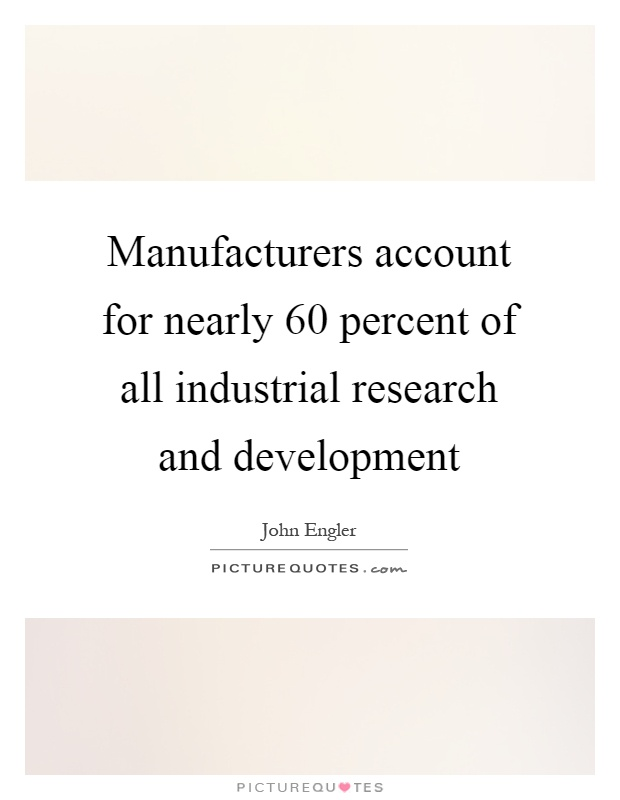 Manufacturers account for nearly 60 percent of all industrial research and development Picture Quote #1