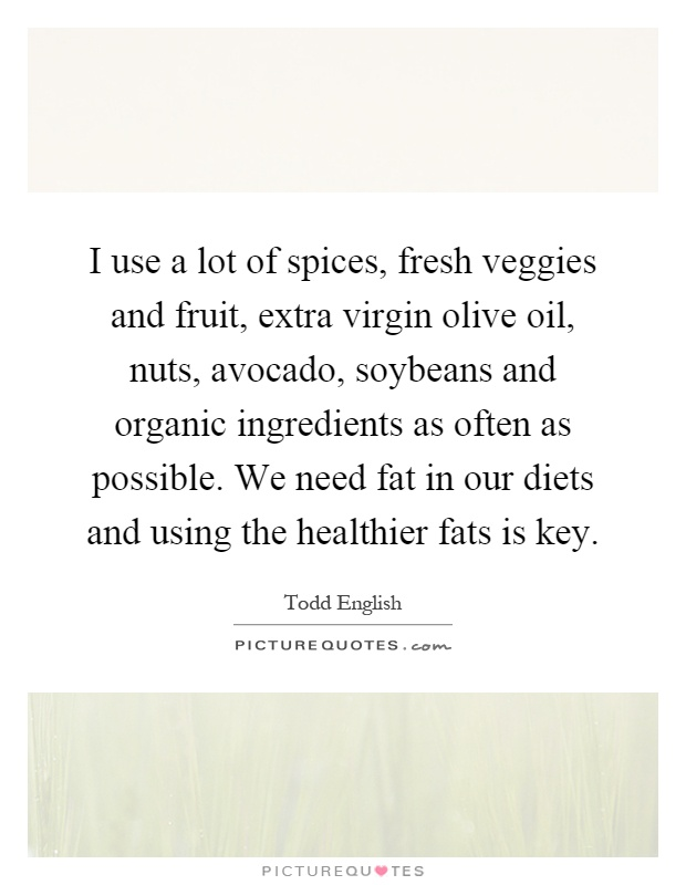 I use a lot of spices, fresh veggies and fruit, extra virgin olive oil, nuts, avocado, soybeans and organic ingredients as often as possible. We need fat in our diets and using the healthier fats is key Picture Quote #1