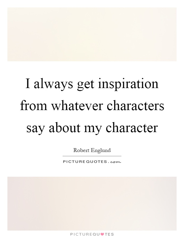I always get inspiration from whatever characters say about my character Picture Quote #1