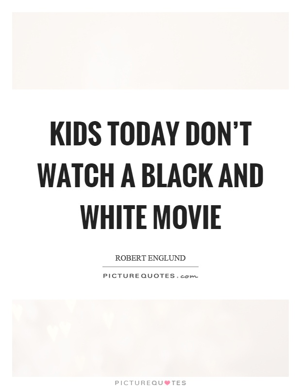 Kids today don't watch a black and white movie Picture Quote #1