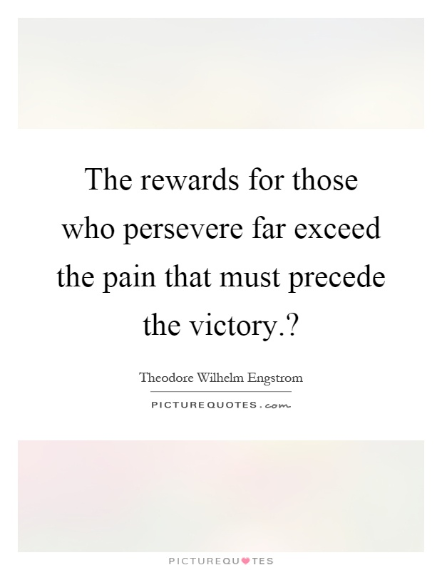 The rewards for those who persevere far exceed the pain that must precede the victory.? Picture Quote #1