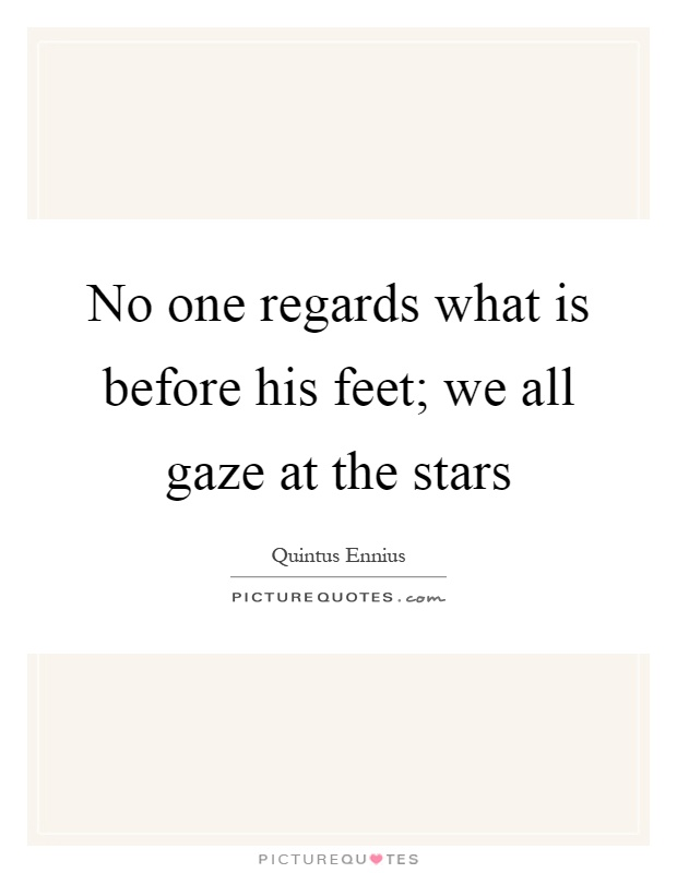 No one regards what is before his feet; we all gaze at the stars Picture Quote #1