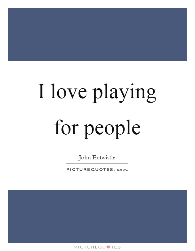 I love playing for people Picture Quote #1