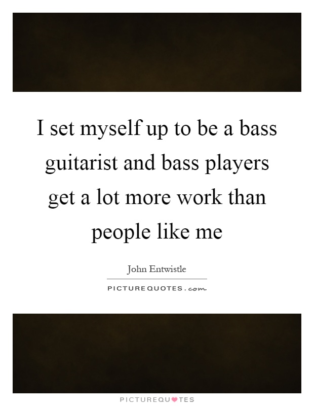 I set myself up to be a bass guitarist and bass players get a lot more work than people like me Picture Quote #1