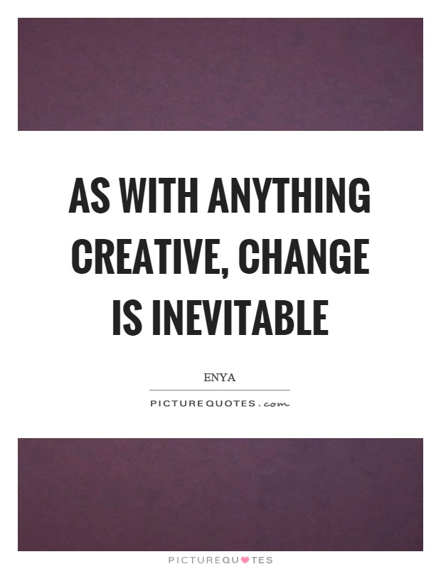 As with anything creative, change is inevitable Picture Quote #1
