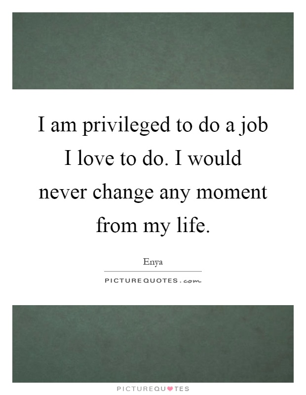 I am privileged to do a job I love to do. I would never change any moment from my life Picture Quote #1