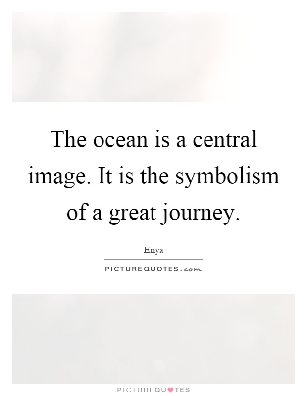 The ocean is a central image. It is the symbolism of a great journey Picture Quote #1