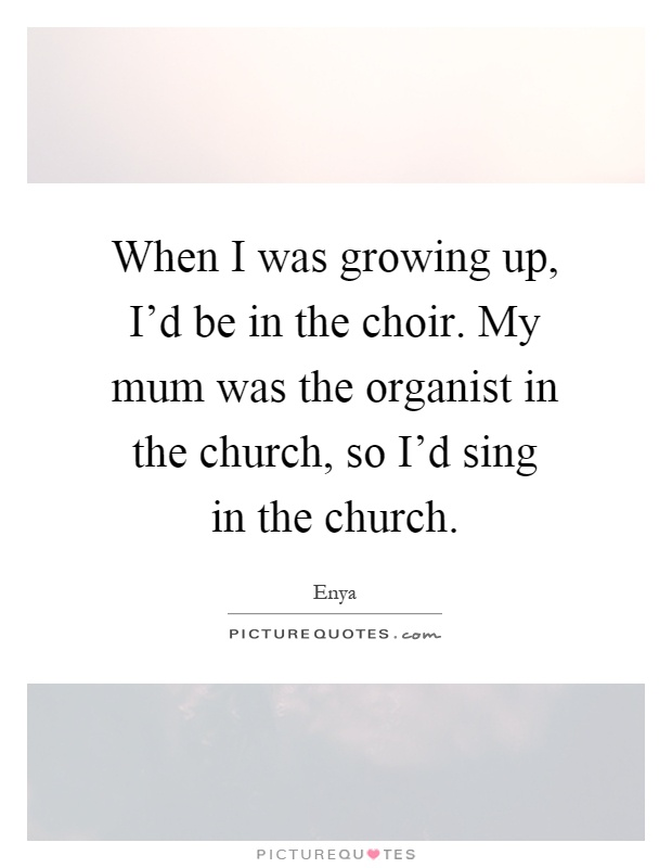 When I was growing up, I'd be in the choir. My mum was the organist in the church, so I'd sing in the church Picture Quote #1