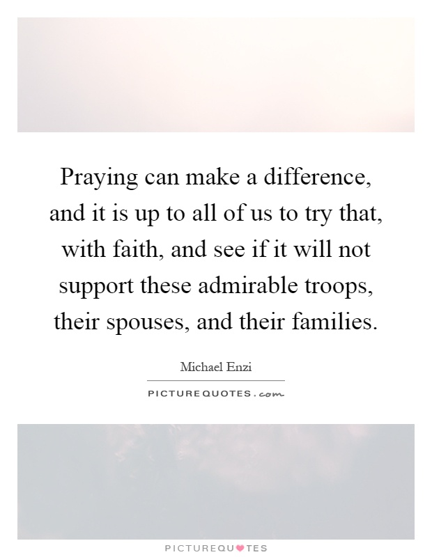 Praying can make a difference, and it is up to all of us to try that, with faith, and see if it will not support these admirable troops, their spouses, and their families Picture Quote #1