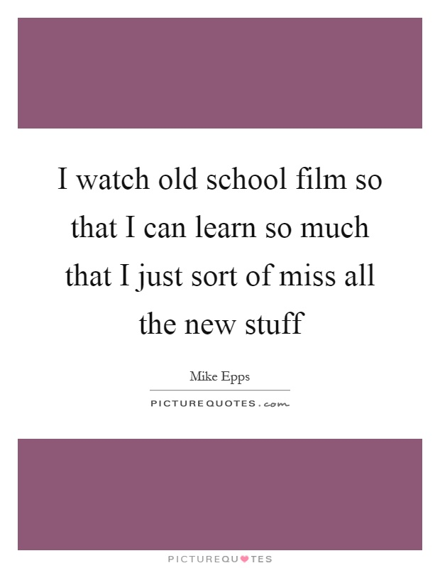 I watch old school film so that I can learn so much that I just sort of miss all the new stuff Picture Quote #1