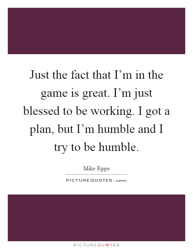 Just the fact that I'm in the game is great. I'm just blessed to be working. I got a plan, but I'm humble and I try to be humble Picture Quote #1