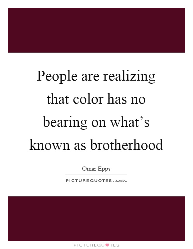 People are realizing that color has no bearing on what's known as brotherhood Picture Quote #1