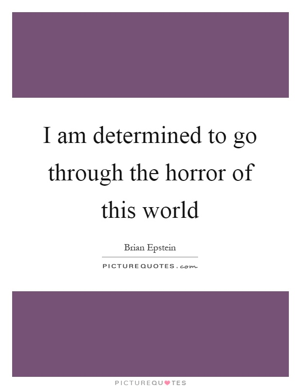 I am determined to go through the horror of this world Picture Quote #1