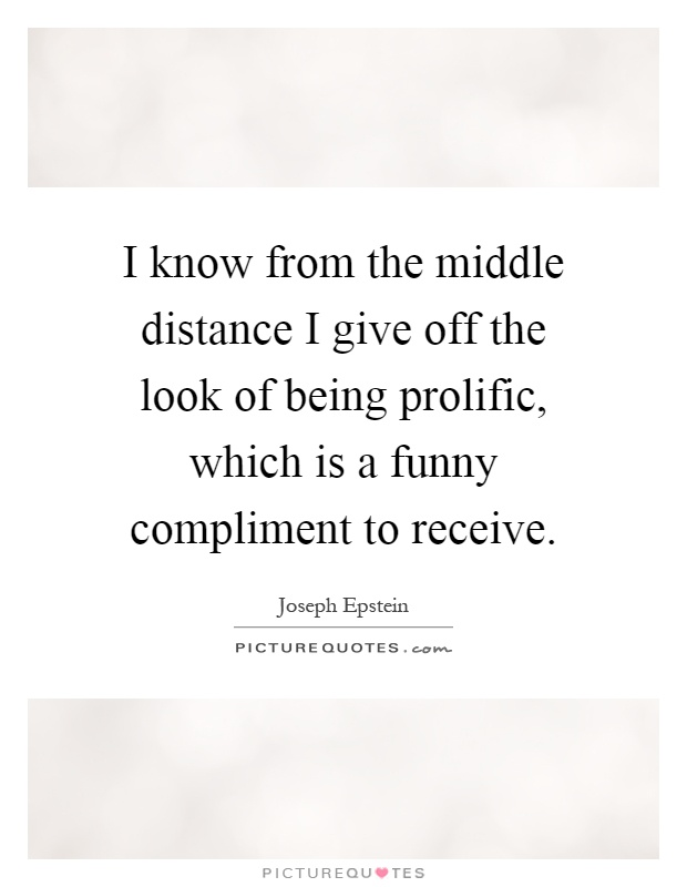 I know from the middle distance I give off the look of being prolific, which is a funny compliment to receive Picture Quote #1