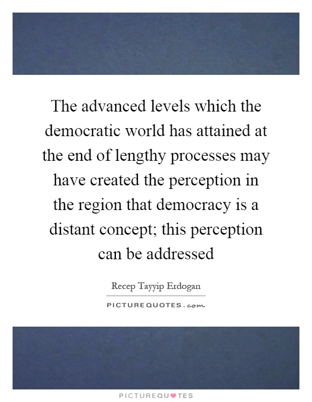 The advanced levels which the democratic world has attained at the end of lengthy processes may have created the perception in the region that democracy is a distant concept; this perception can be addressed Picture Quote #1