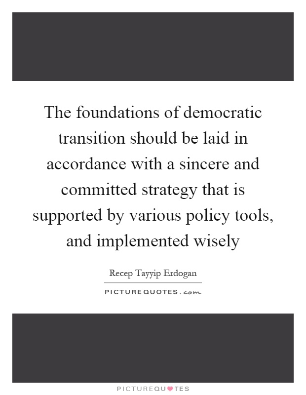 The foundations of democratic transition should be laid in accordance with a sincere and committed strategy that is supported by various policy tools, and implemented wisely Picture Quote #1