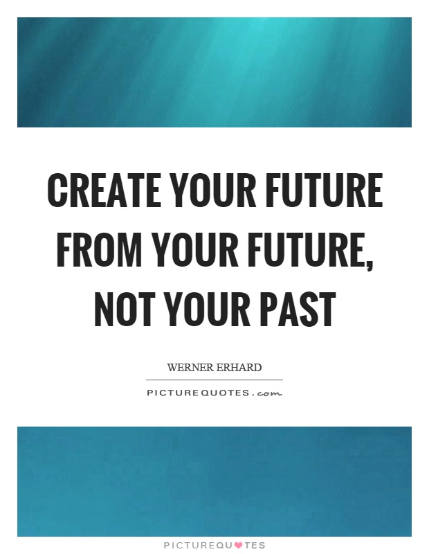 Create your future from your future, not your past Picture Quote #1